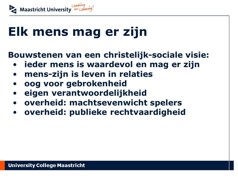 University College Maastricht Elk mens mag er zijn Bouwstenen van een christelijk-sociale visie: ieder mens is waardevol en mag er zijn mens-zijn is leven in relaties oog voor gebrokenheid eigen verantwoordelijkheid overheid: machtsevenwicht spelers overheid: publieke rechtvaardigheid