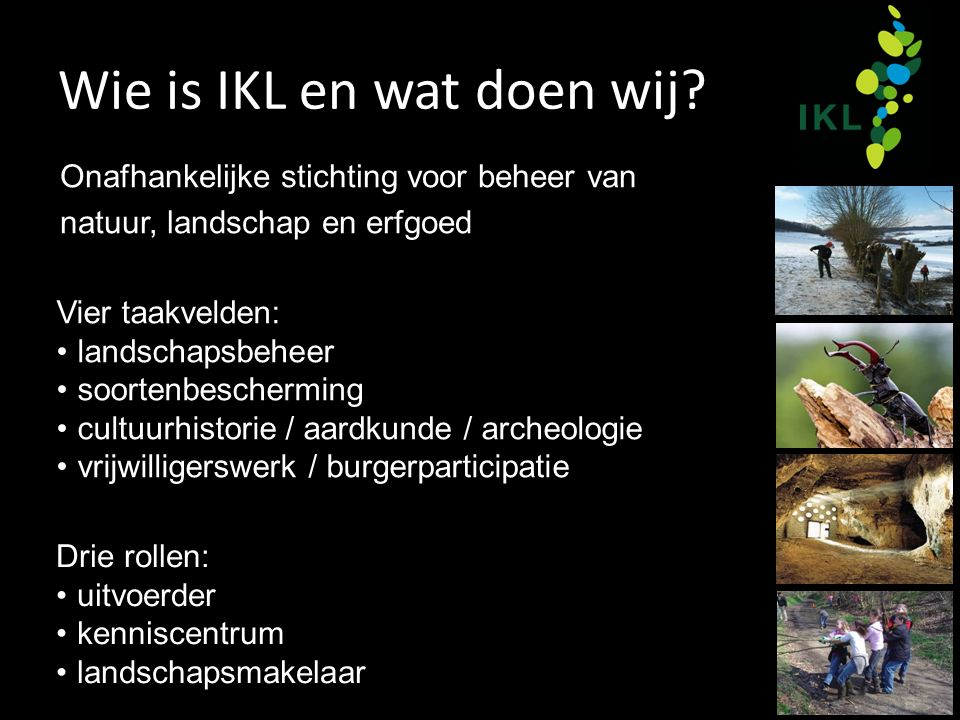 Wie is IKL en wat doen wij? Vier taakvelden: landschapsbeheer soortenbescherming cultuurhistorie / aardkunde / archeologie vrijwilligerswerk / burgerp