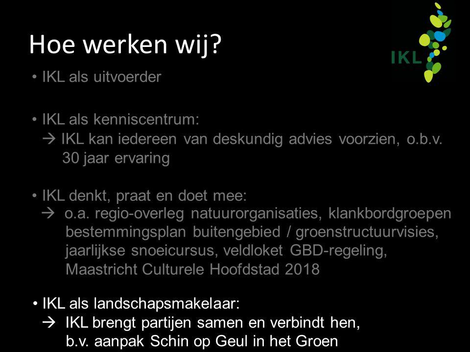 Hoe werken wij? IKL als landschapsmakelaar:  IKL brengt partijen samen en verbindt hen, b.v. aanpak Schin op Geul in het Groen IKL als uitvoerder IKL
