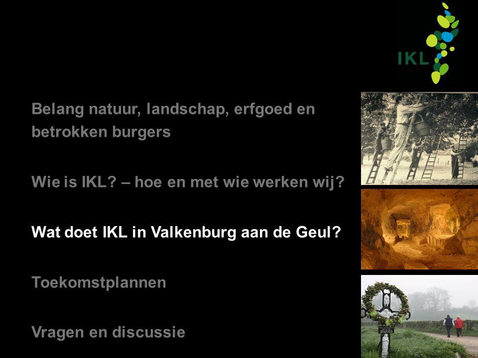 Belang natuur, landschap, erfgoed en betrokken burgers Wie is IKL? – hoe en met wie werken wij? Wat doet IKL in Valkenburg aan de Geul? Toekomstplanne