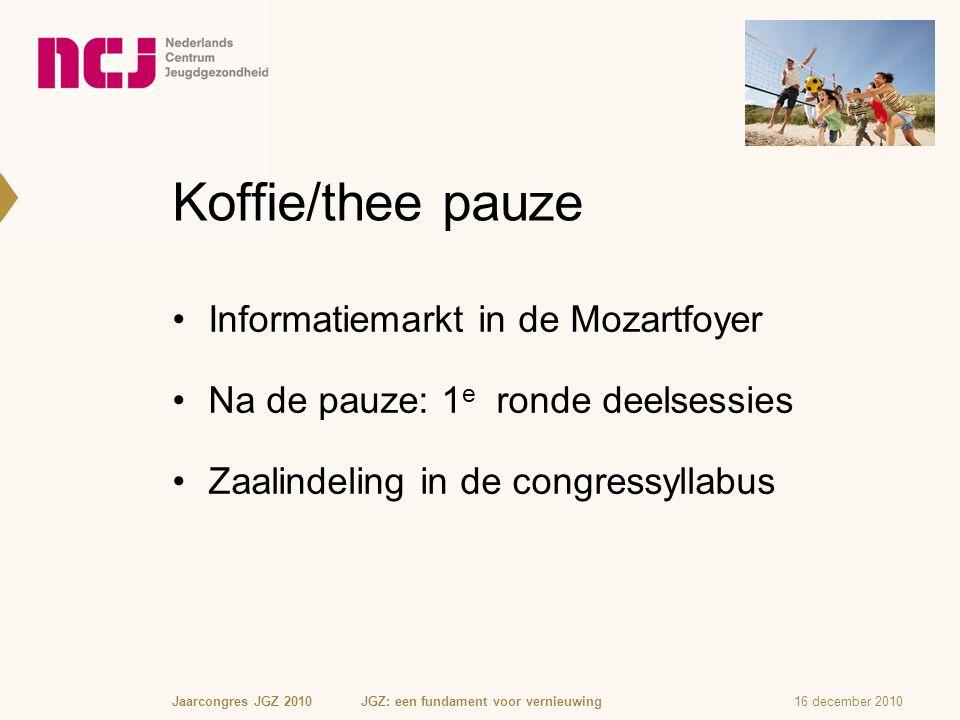 Koffie/thee pauze Informatiemarkt in de Mozartfoyer Na de pauze: 1 e ronde deelsessies Zaalindeling in de congressyllabus 16 december 2010Jaarcongres JGZ 2010 JGZ: een fundament voor vernieuwing