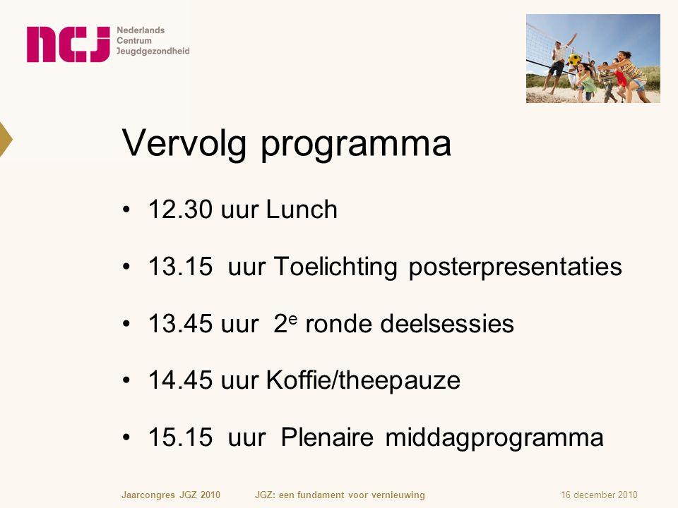 Vervolg programma 12.30 uur Lunch 13.15 uur Toelichting posterpresentaties 13.45 uur 2 e ronde deelsessies 14.45 uur Koffie/theepauze 15.15 uur Plenaire middagprogramma 16 december 2010Jaarcongres JGZ 2010 JGZ: een fundament voor vernieuwing