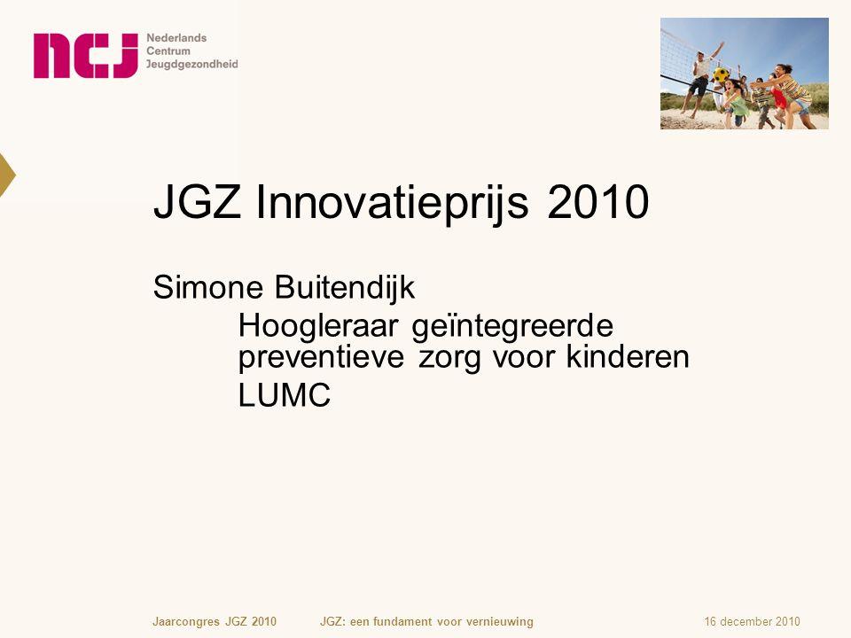 JGZ Innovatieprijs 2010 Simone Buitendijk Hoogleraar geïntegreerde preventieve zorg voor kinderen LUMC 16 december 2010Jaarcongres JGZ 2010 JGZ: een f