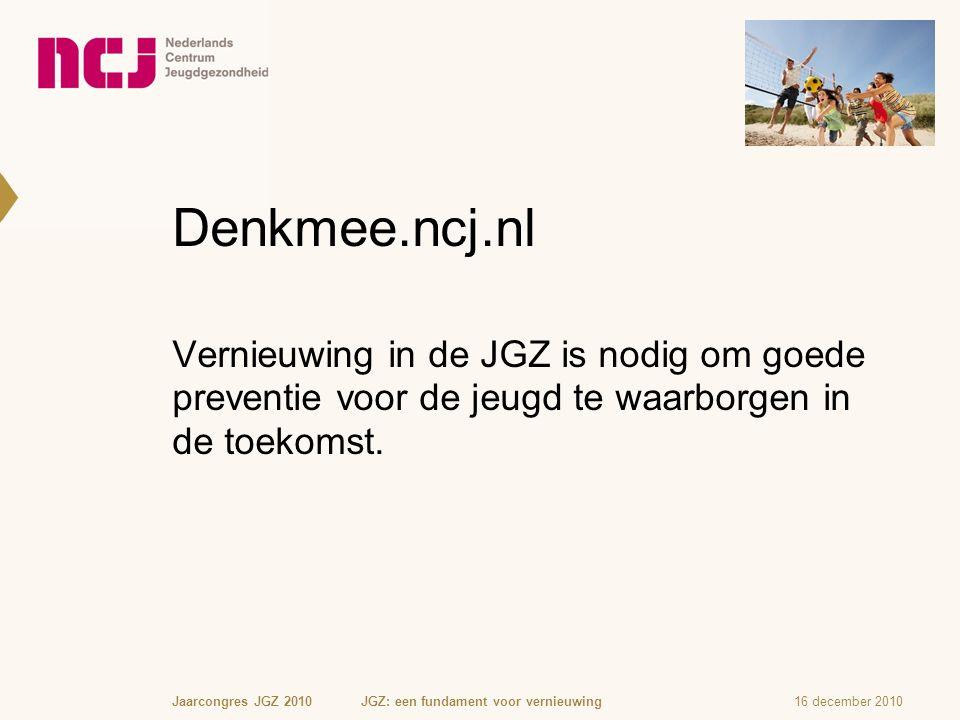 Denkmee.ncj.nl Vernieuwing in de JGZ is nodig om goede preventie voor de jeugd te waarborgen in de toekomst. 16 december 2010Jaarcongres JGZ 2010 JGZ: