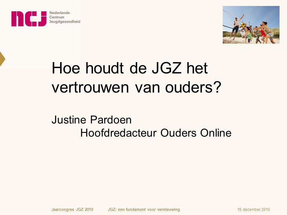 Hoe houdt de JGZ het vertrouwen van ouders? Justine Pardoen Hoofdredacteur Ouders Online 16 december 2010Jaarcongres JGZ 2010 JGZ: een fundament voor