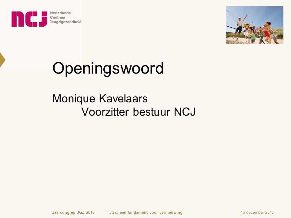 16 december 2010Jaarcongres JGZ 2010 JGZ: een fundament voor vernieuwing Openingswoord Monique Kavelaars Voorzitter bestuur NCJ