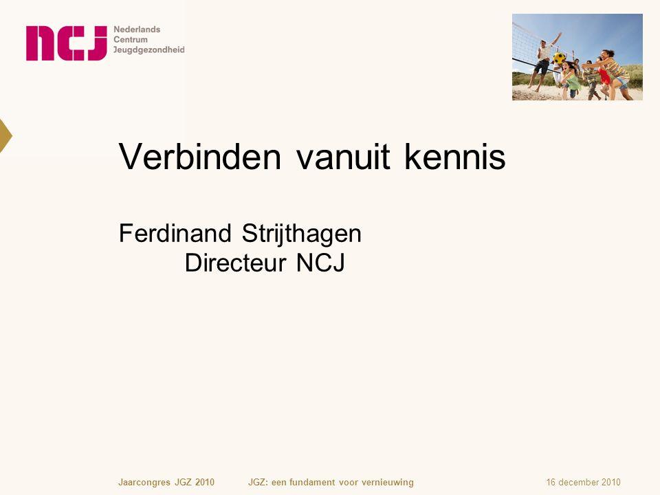 Verbinden vanuit kennis 16 december 2010Jaarcongres JGZ 2010 JGZ: een fundament voor vernieuwing Ferdinand Strijthagen Directeur NCJ