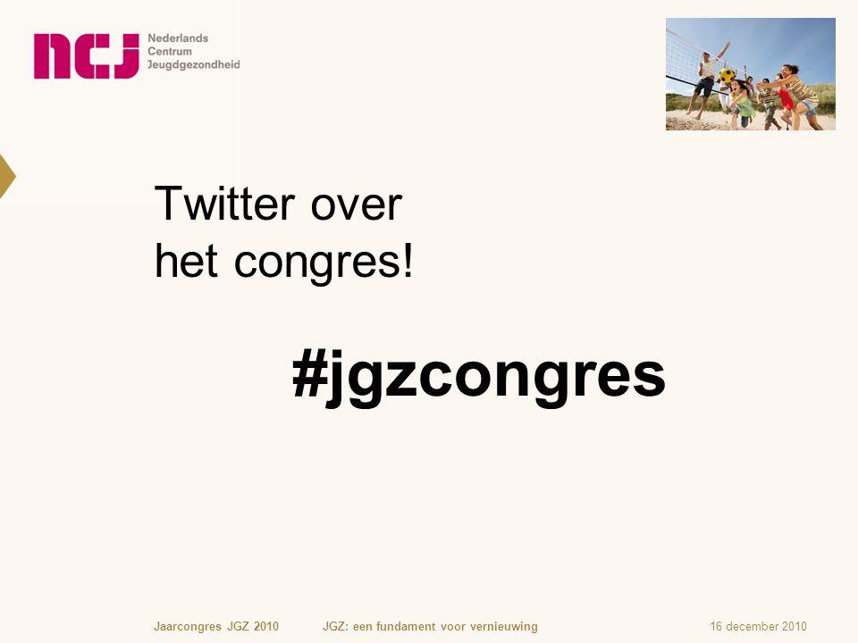 16 december 2010Jaarcongres JGZ 2010 JGZ: een fundament voor vernieuwing Twitter over het congres.