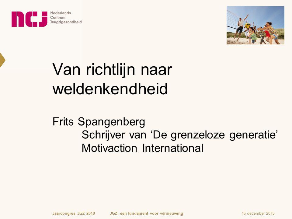 Van richtlijn naar weldenkendheid Frits Spangenberg Schrijver van 'De grenzeloze generatie' Motivaction International 16 december 2010Jaarcongres JGZ 2010 JGZ: een fundament voor vernieuwing
