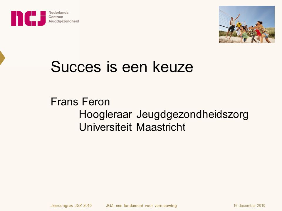 Succes is een keuze Frans Feron Hoogleraar Jeugdgezondheidszorg Universiteit Maastricht 16 december 2010Jaarcongres JGZ 2010 JGZ: een fundament voor vernieuwing
