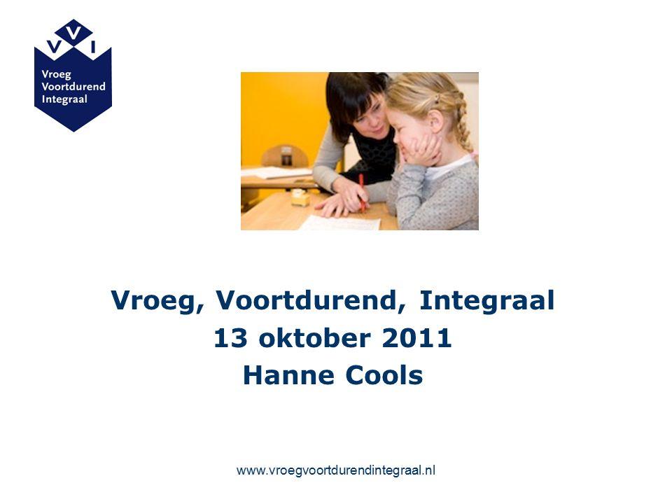 www.vroegvoortdurendintegraal.nl Vroeg, Voortdurend, Integraal 13 oktober 2011 Hanne Cools