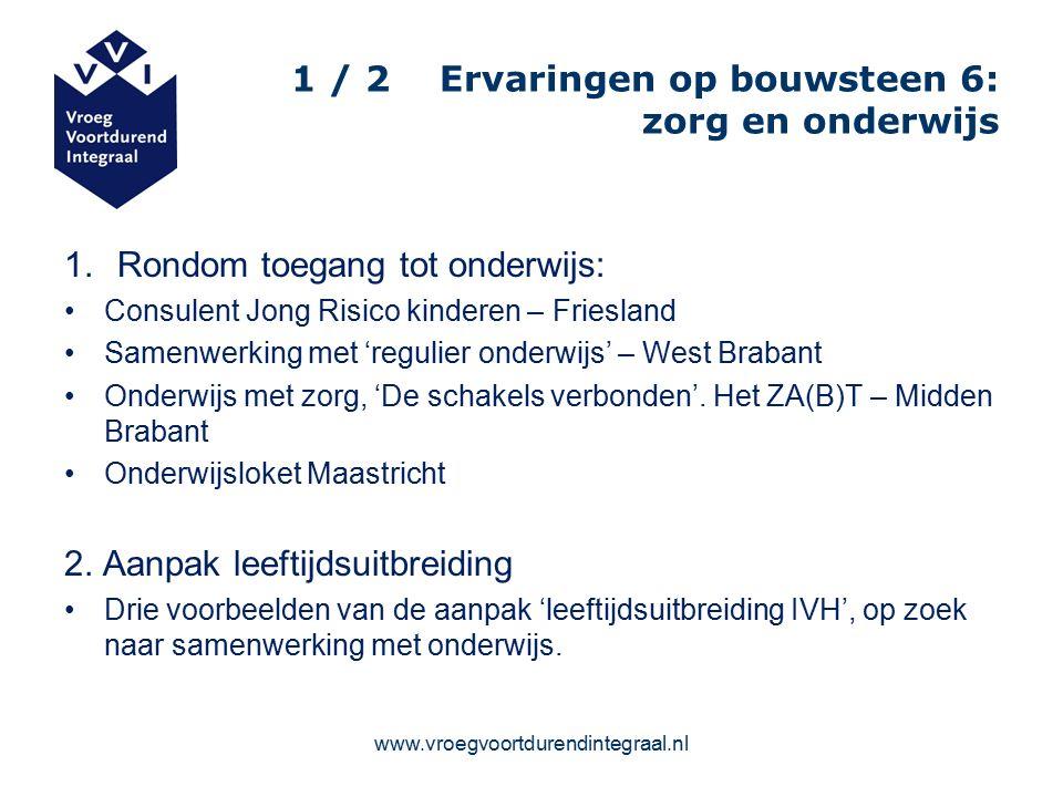 www.vroegvoortdurendintegraal.nl 1 / 2 Ervaringen op bouwsteen 6: zorg en onderwijs 1.Rondom toegang tot onderwijs: Consulent Jong Risico kinderen – Friesland Samenwerking met 'regulier onderwijs' – West Brabant Onderwijs met zorg, 'De schakels verbonden'.