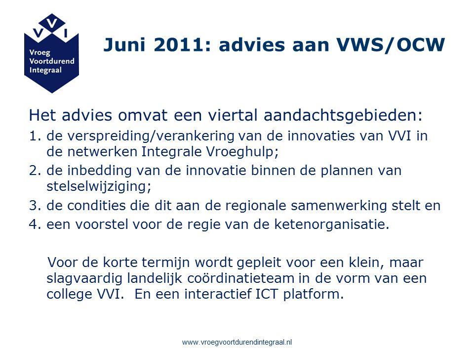 Juni 2011: advies aan VWS/OCW Het advies omvat een viertal aandachtsgebieden: 1.de verspreiding/verankering van de innovaties van VVI in de netwerken Integrale Vroeghulp; 2.de inbedding van de innovatie binnen de plannen van stelselwijziging; 3.de condities die dit aan de regionale samenwerking stelt en 4.een voorstel voor de regie van de ketenorganisatie.