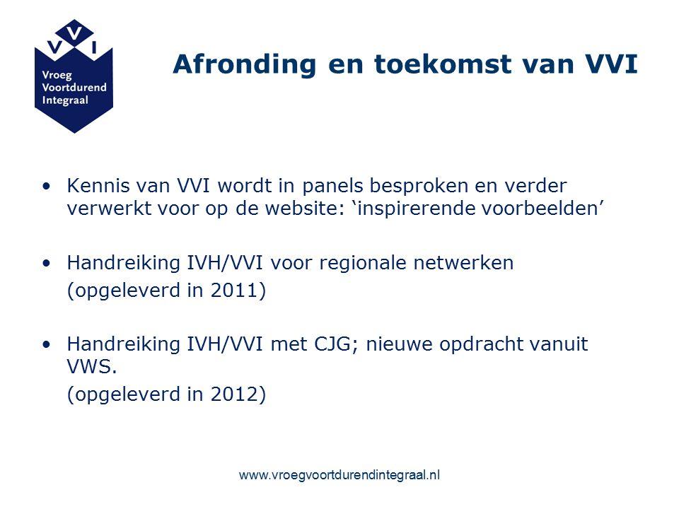 Afronding en toekomst van VVI Kennis van VVI wordt in panels besproken en verder verwerkt voor op de website: 'inspirerende voorbeelden' Handreiking IVH/VVI voor regionale netwerken (opgeleverd in 2011) Handreiking IVH/VVI met CJG; nieuwe opdracht vanuit VWS.