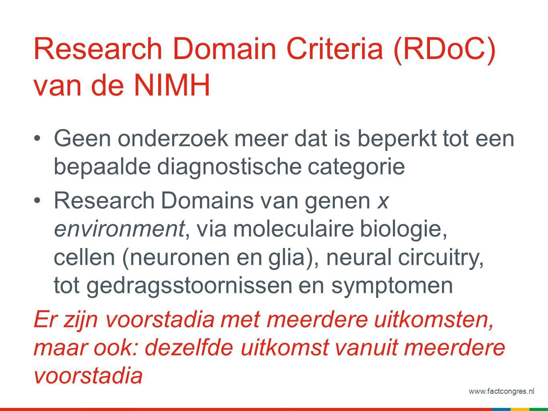 www.factcongres.nl Research Domain Criteria (RDoC) van de NIMH Geen onderzoek meer dat is beperkt tot een bepaalde diagnostische categorie Research Domains van genen x environment, via moleculaire biologie, cellen (neuronen en glia), neural circuitry, tot gedragsstoornissen en symptomen Er zijn voorstadia met meerdere uitkomsten, maar ook: dezelfde uitkomst vanuit meerdere voorstadia