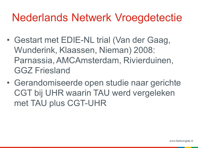 www.factcongres.nl Nederlands Netwerk Vroegdetectie Gestart met EDIE-NL trial (Van der Gaag, Wunderink, Klaassen, Nieman) 2008: Parnassia, AMCAmsterdam, Rivierduinen, GGZ Friesland Gerandomiseerde open studie naar gerichte CGT bij UHR waarin TAU werd vergeleken met TAU plus CGT-UHR