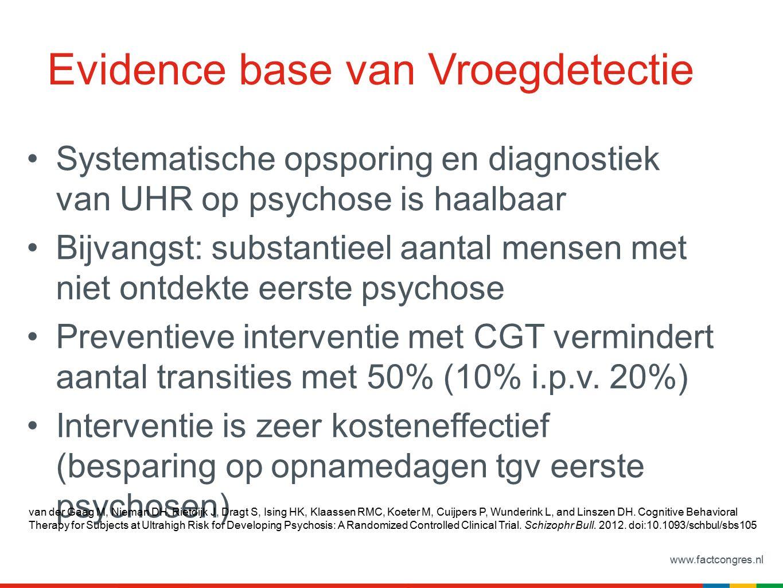 www.factcongres.nl Evidence base van Vroegdetectie Systematische opsporing en diagnostiek van UHR op psychose is haalbaar Bijvangst: substantieel aantal mensen met niet ontdekte eerste psychose Preventieve interventie met CGT vermindert aantal transities met 50% (10% i.p.v.