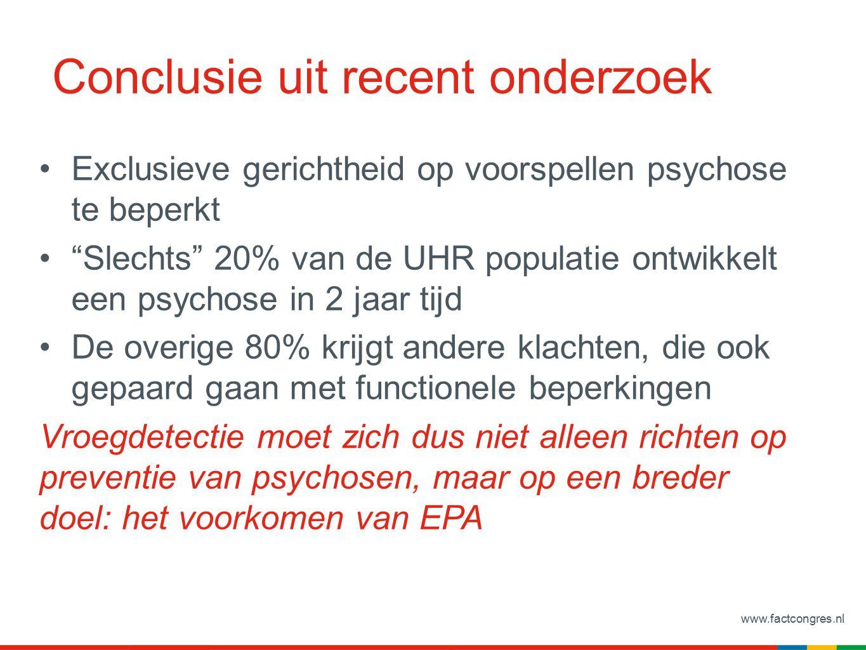 www.factcongres.nl Conclusie uit recent onderzoek Exclusieve gerichtheid op voorspellen psychose te beperkt Slechts 20% van de UHR populatie ontwikkelt een psychose in 2 jaar tijd De overige 80% krijgt andere klachten, die ook gepaard gaan met functionele beperkingen Vroegdetectie moet zich dus niet alleen richten op preventie van psychosen, maar op een breder doel: het voorkomen van EPA