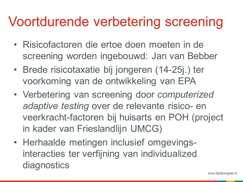 www.factcongres.nl Voortdurende verbetering screening Risicofactoren die ertoe doen moeten in de screening worden ingebouwd: Jan van Bebber Brede risicotaxatie bij jongeren (14-25j.) ter voorkoming van de ontwikkeling van EPA Verbetering van screening door computerized adaptive testing over de relevante risico- en veerkracht-factoren bij huisarts en POH (project in kader van Frieslandlijn UMCG) Herhaalde metingen inclusief omgevings- interacties ter verfijning van individualized diagnostics