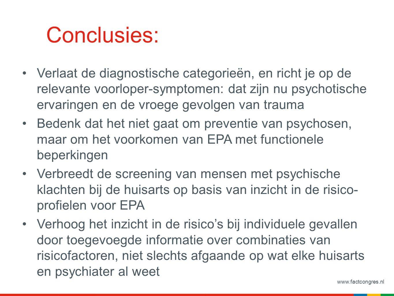 www.factcongres.nl Conclusies: Verlaat de diagnostische categorieën, en richt je op de relevante voorloper-symptomen: dat zijn nu psychotische ervaringen en de vroege gevolgen van trauma Bedenk dat het niet gaat om preventie van psychosen, maar om het voorkomen van EPA met functionele beperkingen Verbreedt de screening van mensen met psychische klachten bij de huisarts op basis van inzicht in de risico- profielen voor EPA Verhoog het inzicht in de risico's bij individuele gevallen door toegevoegde informatie over combinaties van risicofactoren, niet slechts afgaande op wat elke huisarts en psychiater al weet