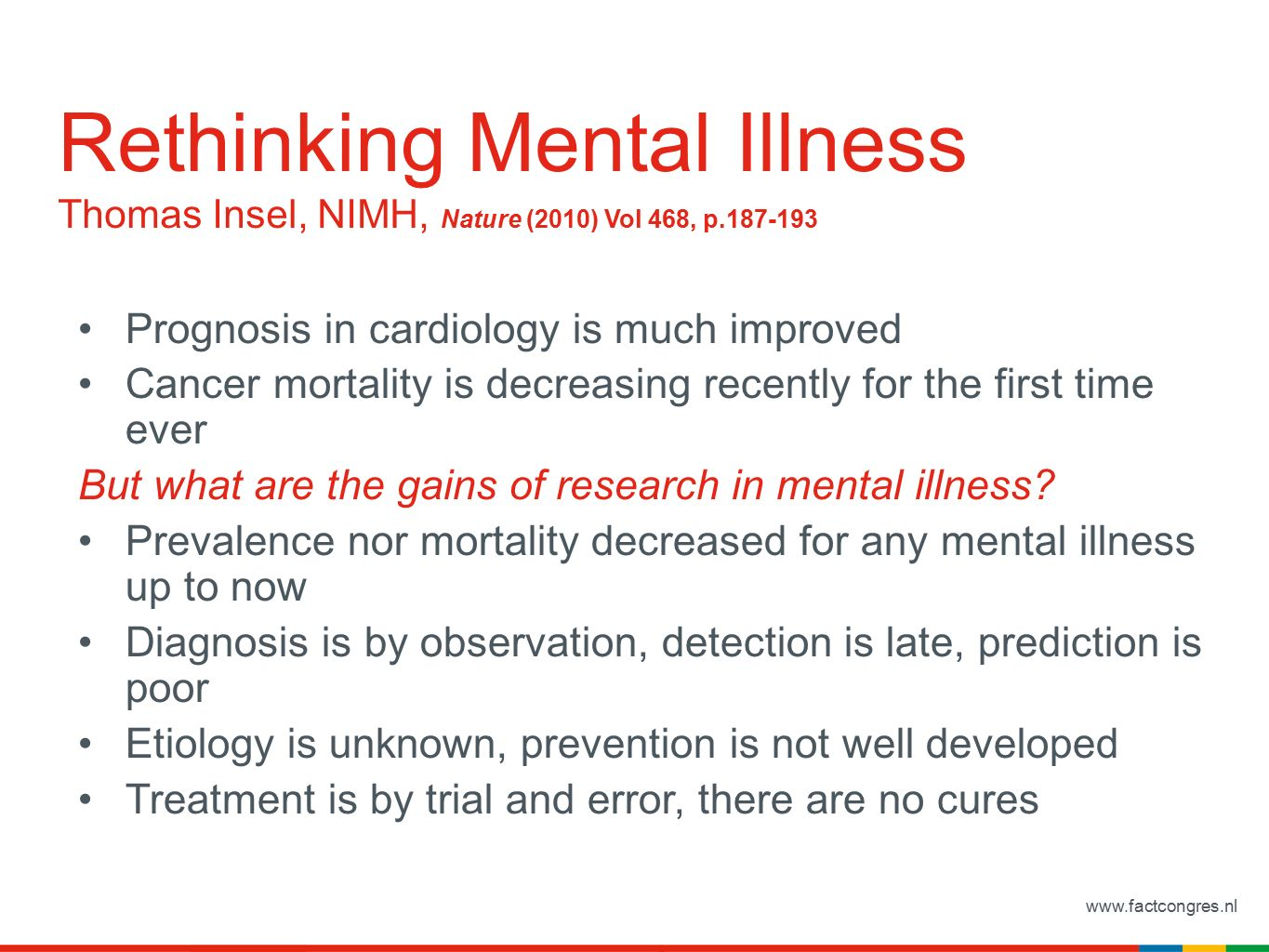 www.factcongres.nl Rethinking Mental Illness Thomas Insel, NIMH, Nature (2010) Vol 468, p.187-193 Prognosis in cardiology is much improved Cancer mortality is decreasing recently for the first time ever But what are the gains of research in mental illness.