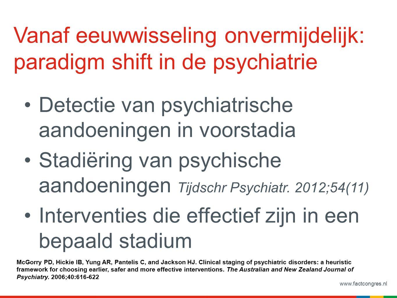 www.factcongres.nl Vanaf eeuwwisseling onvermijdelijk: paradigm shift in de psychiatrie Detectie van psychiatrische aandoeningen in voorstadia Stadiëring van psychische aandoeningen Tijdschr Psychiatr.