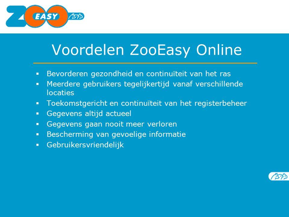Voordelen ZooEasy Online  Bevorderen gezondheid en continuïteit van het ras  Meerdere gebruikers tegelijkertijd vanaf verschillende locaties  Toekomstgericht en continuïteit van het registerbeheer  Gegevens altijd actueel  Gegevens gaan nooit meer verloren  Bescherming van gevoelige informatie  Gebruikersvriendelijk