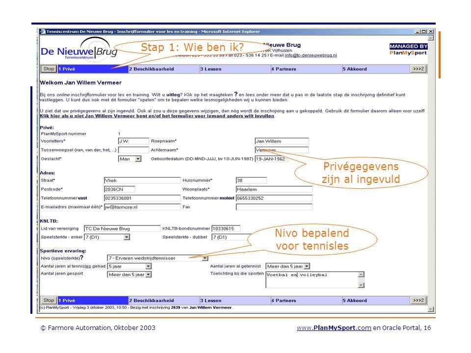© Farmore Automation, Oktober 2003www.PlanMySport.com en Oracle Portal, 16 Privégegevens zijn al ingevuld Nivo bepalend voor tennisles Stap 1: Wie ben ik
