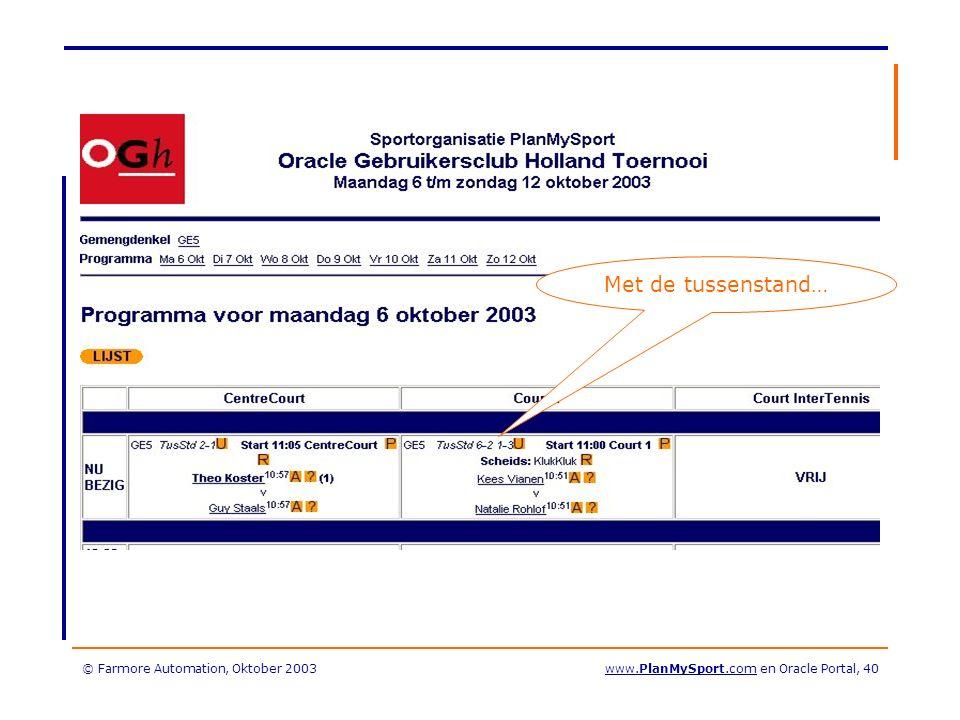 © Farmore Automation, Oktober 2003www.PlanMySport.com en Oracle Portal, 40 Met de tussenstand…