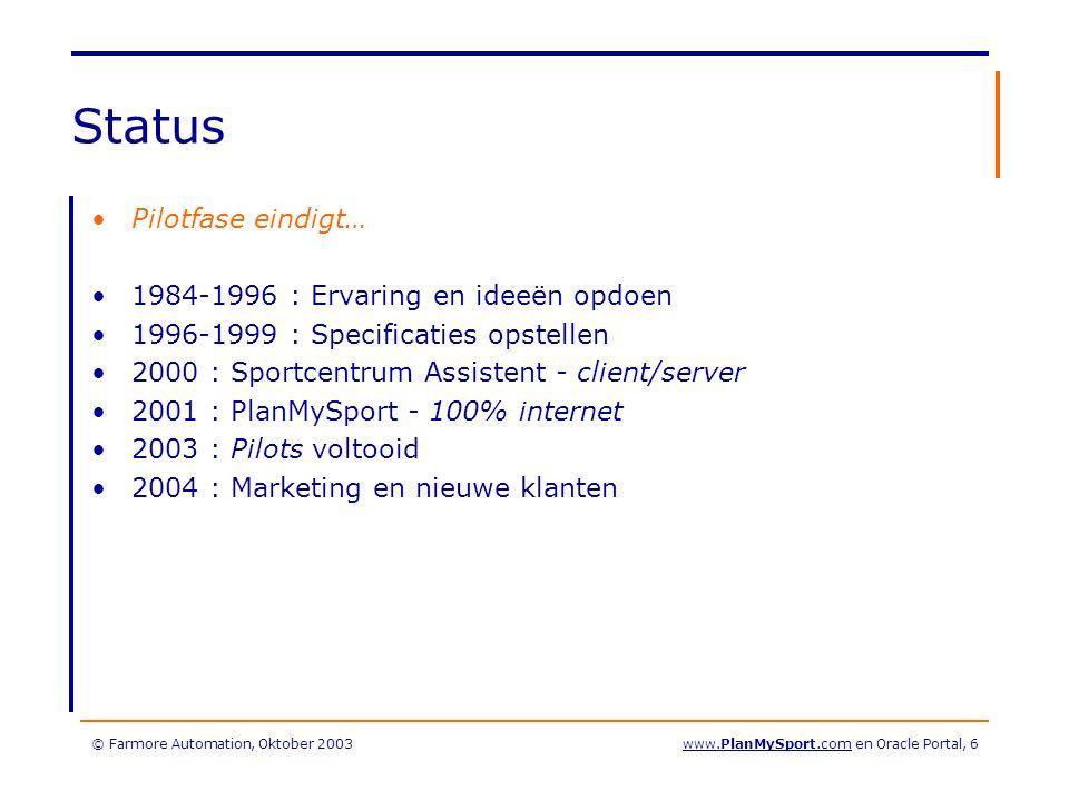 © Farmore Automation, Oktober 2003www.PlanMySport.com en Oracle Portal, 7 Oracle Database 9i –9.0.2 –PLSQL / Htp / Htf / XML / Utl_Smtp Internet application server –Ias 1.0.2.2 –Portal 3.0.9.8.5 –Forms/Reports Services 6i patch 14 –Discoverer –9i technisch (nog steeds) niet mogelijk Designer 6i –Versie 6i patch 48 (6.5.93.2.11) –Headstart 6.5.3.0 –100% genereren Forms en Reports –Bedrijfsregels in de database