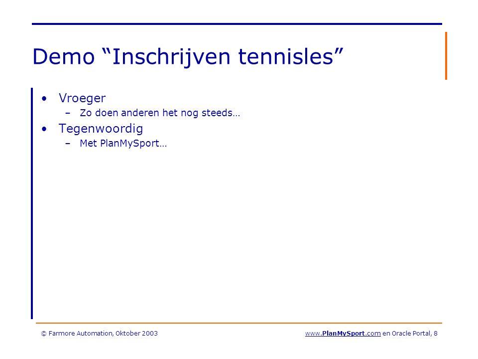 © Farmore Automation, Oktober 2003www.PlanMySport.com en Oracle Portal, 8 Demo Inschrijven tennisles Vroeger –Zo doen anderen het nog steeds… Tegenwoordig –Met PlanMySport…