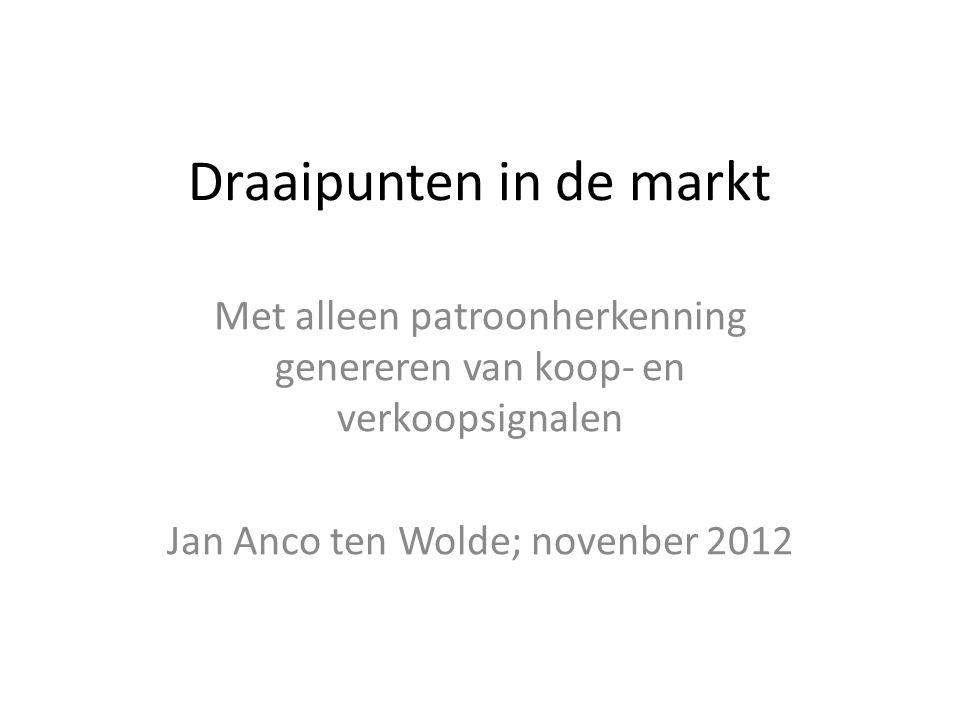 Draaipunten in de markt Met alleen patroonherkenning genereren van koop- en verkoopsignalen Jan Anco ten Wolde; novenber 2012
