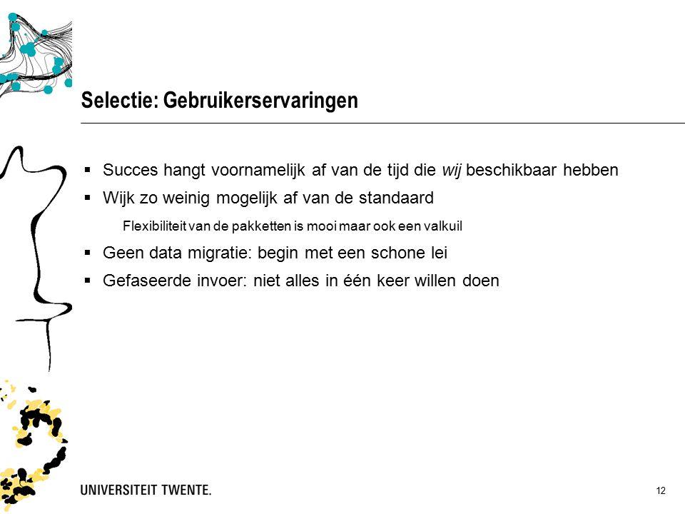 12 Selectie: Gebruikerservaringen  Succes hangt voornamelijk af van de tijd die wij beschikbaar hebben  Wijk zo weinig mogelijk af van de standaard Flexibiliteit van de pakketten is mooi maar ook een valkuil  Geen data migratie: begin met een schone lei  Gefaseerde invoer: niet alles in één keer willen doen