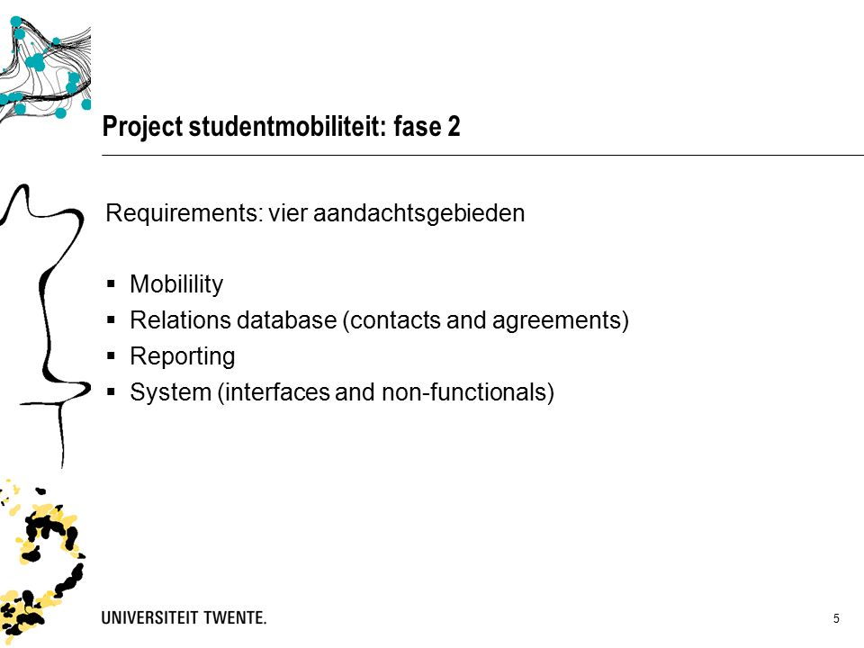 5 Project studentmobiliteit: fase 2 Requirements: vier aandachtsgebieden  Mobilility  Relations database (contacts and agreements)  Reporting  System (interfaces and non-functionals)