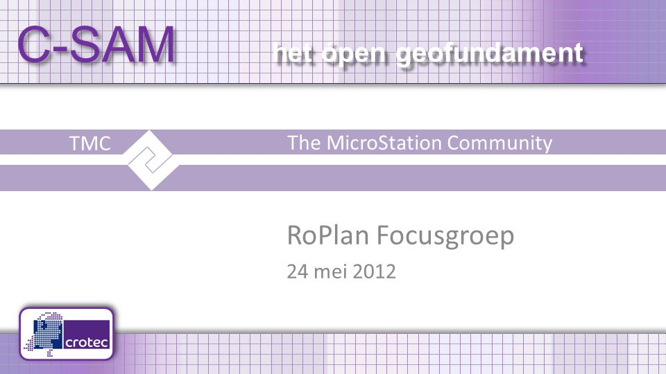 C-SAM het ópen geofundament RoPlan Focusgroep 24 mei 2012 TMC The MicroStation Community