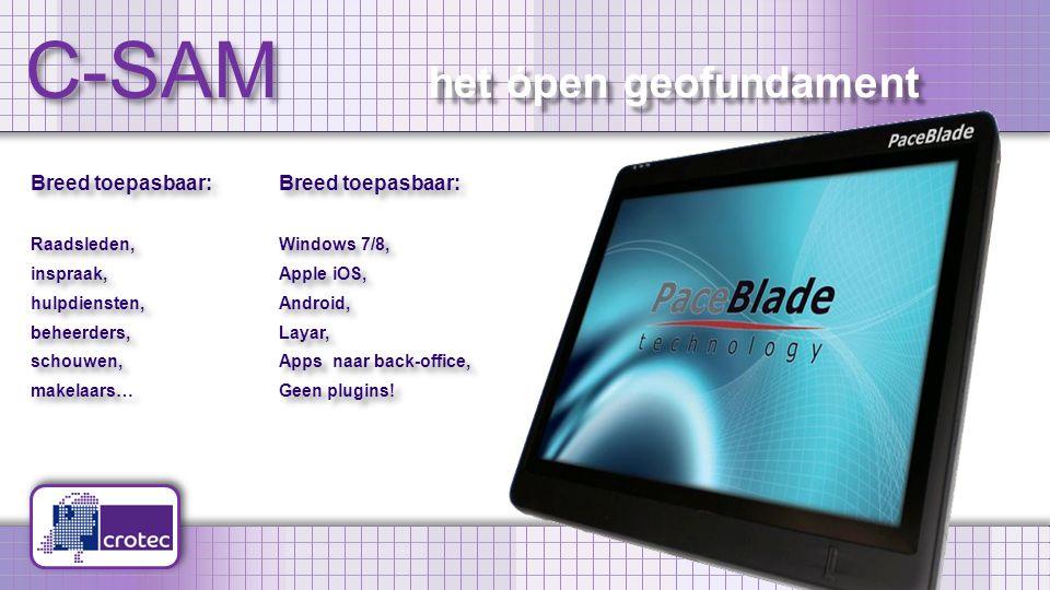 C-SAM Breed toepasbaar: Raadsleden, inspraak, hulpdiensten, beheerders, schouwen, makelaars… Breed toepasbaar: Raadsleden, inspraak, hulpdiensten, beheerders, schouwen, makelaars… Breed toepasbaar: Windows 7/8, Apple iOS, Android, Layar, Apps naar back-office, Geen plugins.