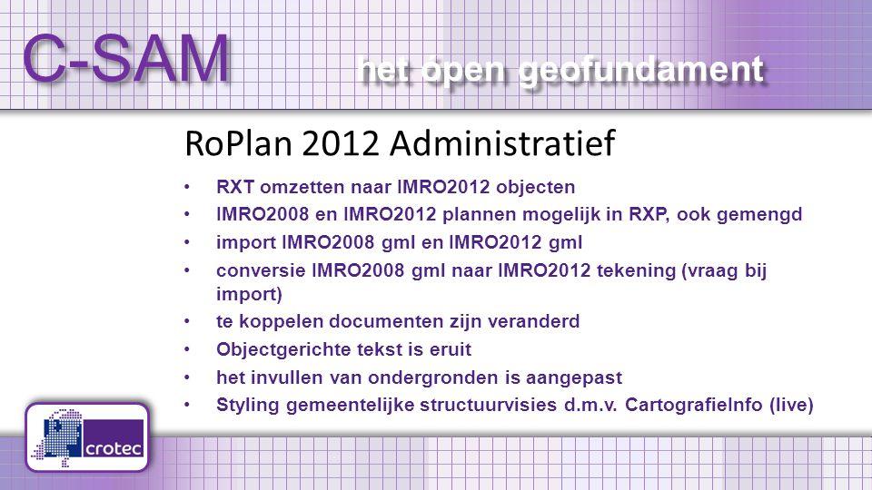 C-SAM het ópen geofundament RoPlan 2012 Administratief RXT omzetten naar IMRO2012 objecten IMRO2008 en IMRO2012 plannen mogelijk in RXP, ook gemengd import IMRO2008 gml en IMRO2012 gml conversie IMRO2008 gml naar IMRO2012 tekening (vraag bij import) te koppelen documenten zijn veranderd Objectgerichte tekst is eruit het invullen van ondergronden is aangepast Styling gemeentelijke structuurvisies d.m.v.