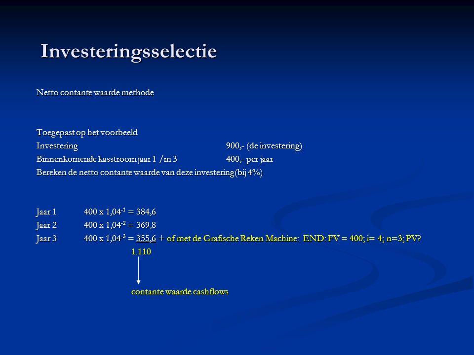 Investeringsselectie Netto contante waarde methode Toegepast op het voorbeeld Investering900,- (de investering) Binnenkomende kasstroom jaar 1 /m 3400,- per jaar Bereken de netto contante waarde van deze investering(bij 4%) Jaar 1400 x 1,04 -1 = 384,6 Jaar 2400 x 1,04 -2 = 369,8 Jaar 3400 x 1,04 -3 = 355,6 + of met de Grafische Reken Machine: END: FV = 400; i= 4; n=3; PV.