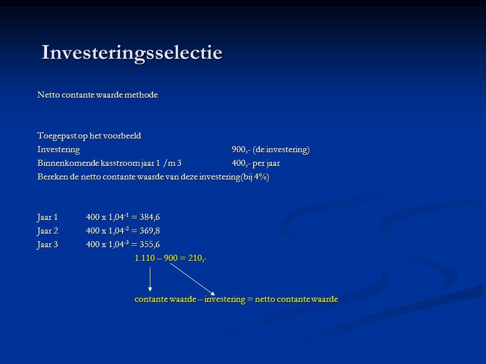 Investeringsselectie Netto contante waarde methode Toegepast op het voorbeeld Investering900,- (de investering) Binnenkomende kasstroom jaar 1 /m 3400