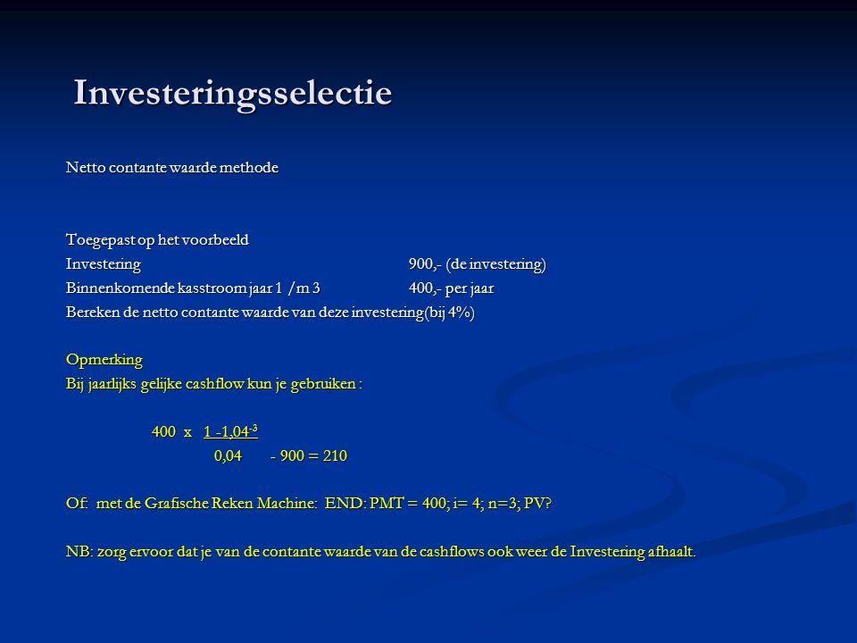 Investeringsselectie Netto contante waarde methode Toegepast op het voorbeeld Investering900,- (de investering) Binnenkomende kasstroom jaar 1 /m 3400,- per jaar Bereken de netto contante waarde van deze investering(bij 4%) Opmerking Bij jaarlijks gelijke cashflow kun je gebruiken : 400 x 1 -1,04 -3 0,04 - 900 = 210 0,04 - 900 = 210 Of: met de Grafische Reken Machine: END: PMT = 400; i= 4; n=3; PV.