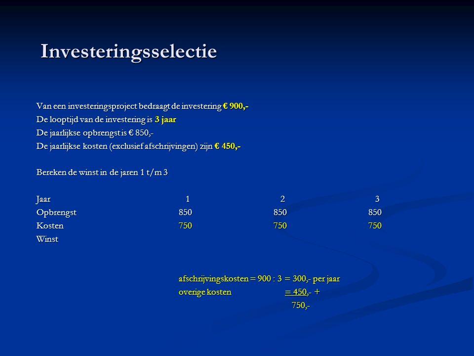 Investeringsselectie Van een investeringsproject bedraagt de investering € 900,- De looptijd van de investering is 3 jaar De jaarlijkse opbrengst is € 850,- De jaarlijkse kosten (exclusief afschrijvingen) zijn € 450,- Bereken de winst in de jaren 1 t/m 3 Bereken de winst in de jaren 1 t/m 3 Jaar 1 2 3 Opbrengst850850850 Kosten750750750 Winst afschrijvingskosten = 900 : 3 = 300,- per jaar overige kosten = 450,- + 750,- 750,-