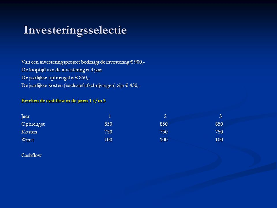 Investeringsselectie Van een investeringsproject bedraagt de investering € 900,- De looptijd van de investering is 3 jaar De jaarlijkse opbrengst is € 850,- De jaarlijkse kosten (exclusief afschrijvingen) zijn € 450,- Bereken de cashflow in de jaren 1 t/m 3 Bereken de cashflow in de jaren 1 t/m 3 Jaar 1 2 3 Opbrengst850850850 Kosten750750750 Winst100100100 Cashflow Cashflow