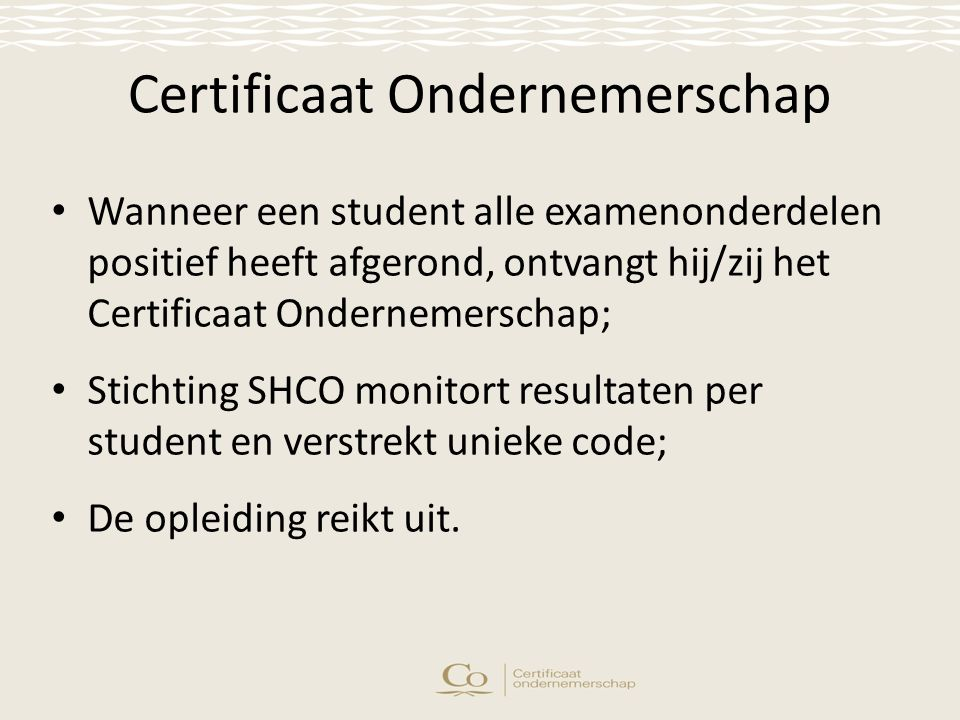 Certificaat Ondernemerschap Wanneer een student alle examenonderdelen positief heeft afgerond, ontvangt hij/zij het Certificaat Ondernemerschap; Stichting SHCO monitort resultaten per student en verstrekt unieke code; De opleiding reikt uit.