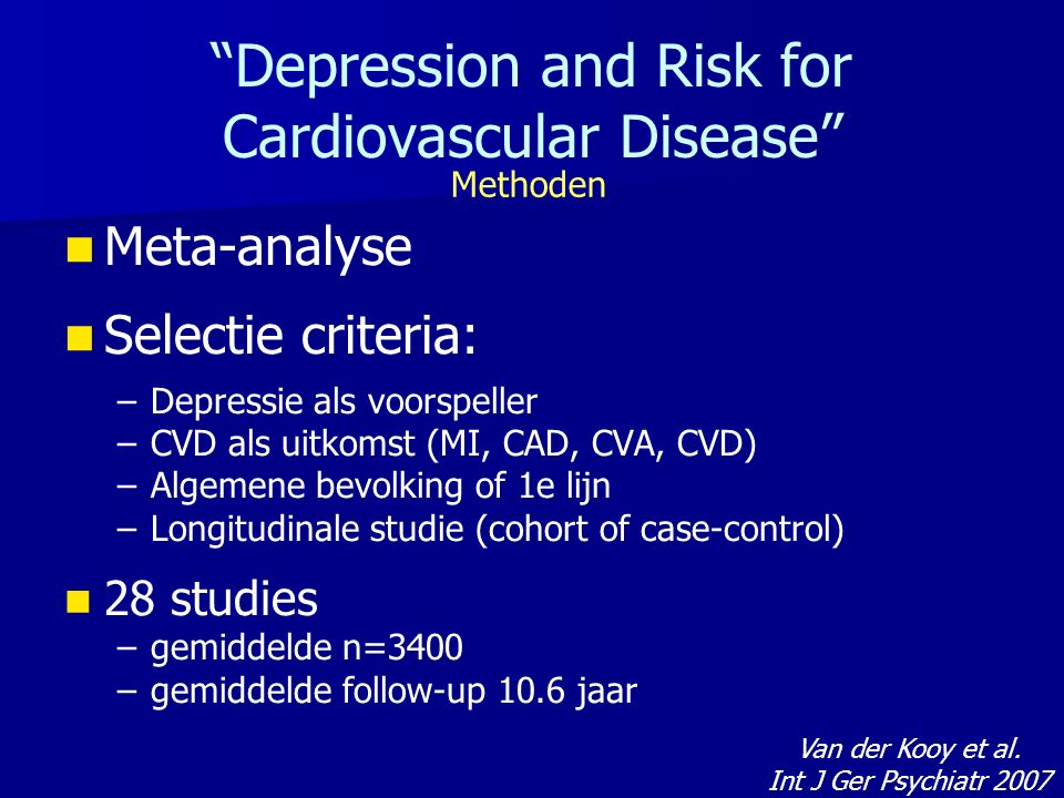 Meta-analyse Selectie criteria: – –Depressie als voorspeller – –CVD als uitkomst (MI, CAD, CVA, CVD) – –Algemene bevolking of 1e lijn – –Longitudinale studie (cohort of case-control) 28 studies – –gemiddelde n=3400 – –gemiddelde follow-up 10.6 jaar Depression and Risk for Cardiovascular Disease Methoden Van der Kooy et al.