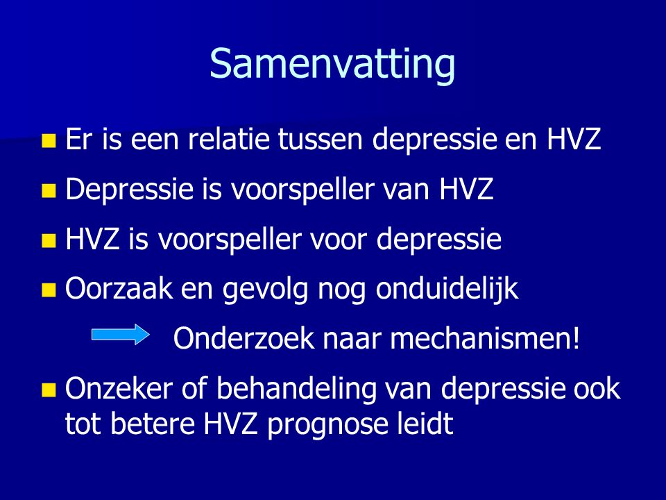 Samenvatting Er is een relatie tussen depressie en HVZ Depressie is voorspeller van HVZ HVZ is voorspeller voor depressie Oorzaak en gevolg nog onduidelijk Onderzoek naar mechanismen.