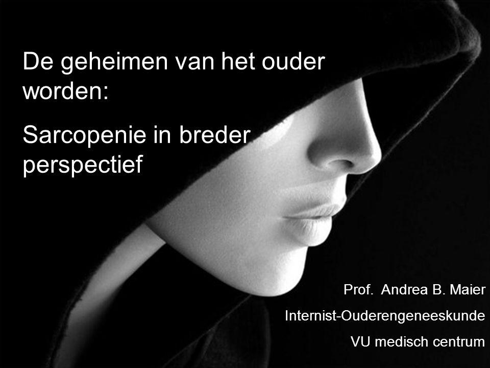 De geheimen van het ouder worden: Sarcopenie in breder perspectief Prof. Andrea B. Maier Internist-Ouderengeneeskunde VU medisch centrum
