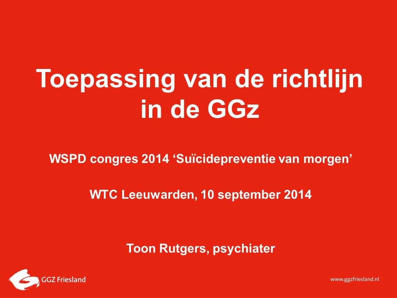 Toepassing van de richtlijn in de GGz WSPD congres 2014 'Suïcidepreventie van morgen' WTC Leeuwarden, 10 september 2014 Toon Rutgers, psychiater
