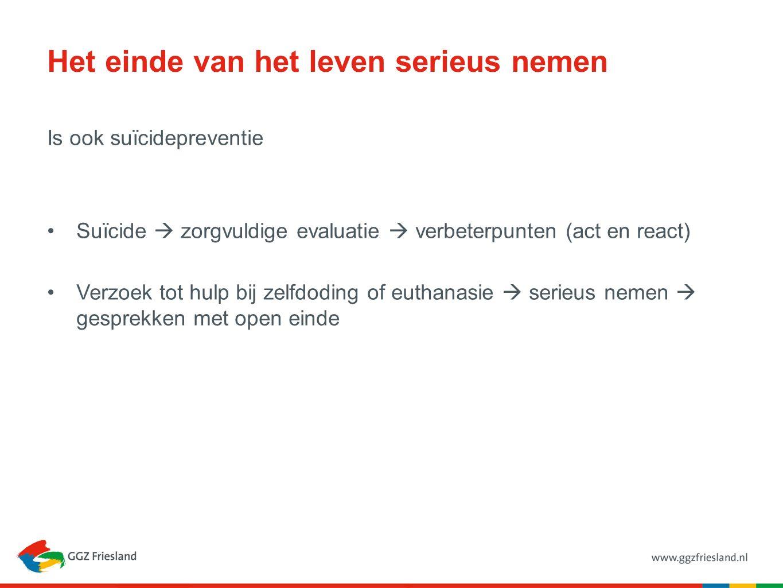 Het einde van het leven serieus nemen Is ook suïcidepreventie Suïcide  zorgvuldige evaluatie  verbeterpunten (act en react) Verzoek tot hulp bij zelfdoding of euthanasie  serieus nemen  gesprekken met open einde