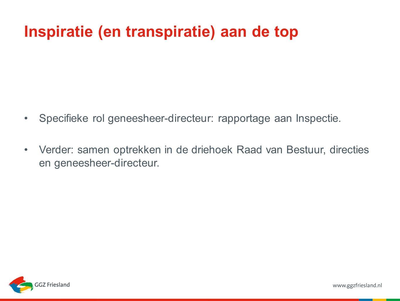 Inspiratie (en transpiratie) aan de top Specifieke rol geneesheer-directeur: rapportage aan Inspectie. Verder: samen optrekken in de driehoek Raad van