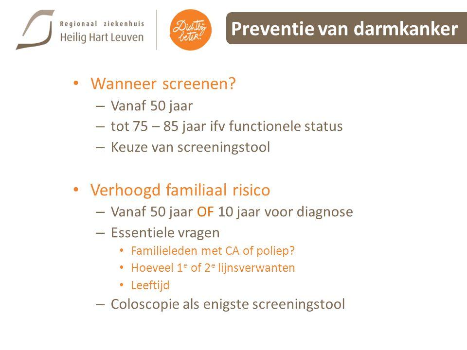 Preventie van darmkanker Wanneer screenen? – Vanaf 50 jaar – tot 75 – 85 jaar ifv functionele status – Keuze van screeningstool Verhoogd familiaal ris